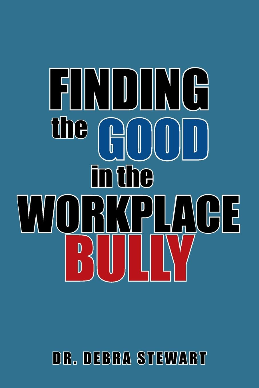 Dr. Debra Stewart Finding the Good in the Workplace Bully dr debra stewart finding the good in the workplace bully