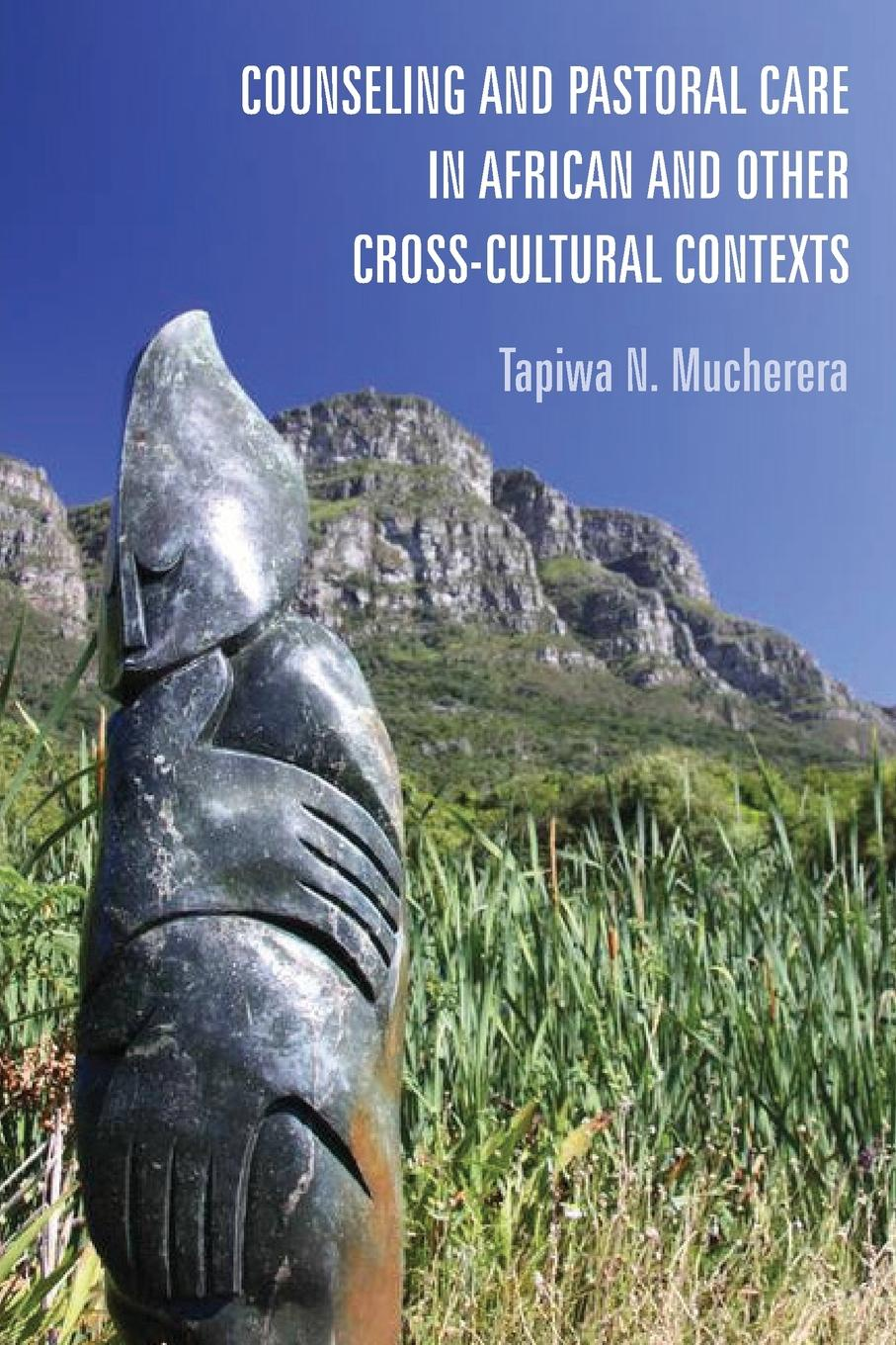 Tapiwa N. Mucherera Counseling and Pastoral Care in African and Other Cross-Cultural Contexts john igbino the meanings of inclusion in cross cultural contexts