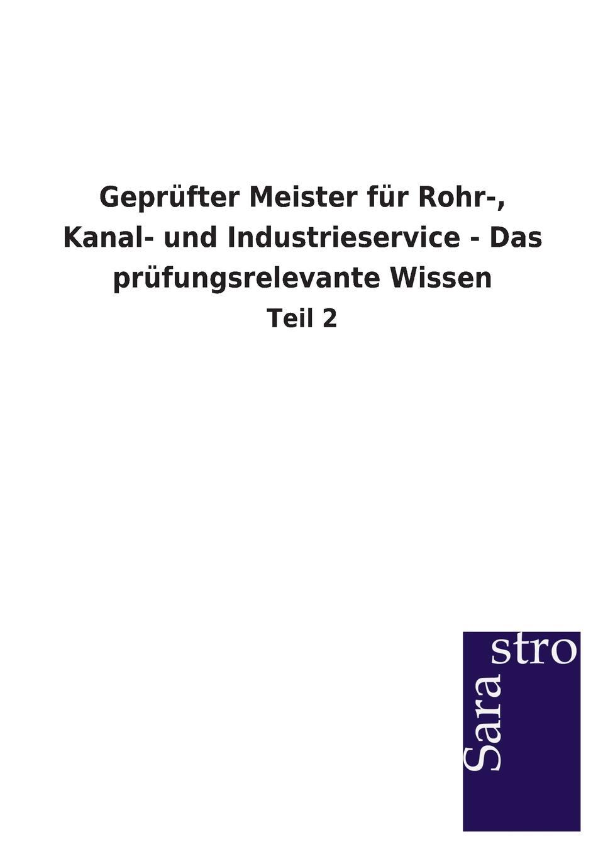 Sarastro GmbH Geprufter Meister fur Rohr-, Kanal- und Industrieservice - Das prufungsrelevante Wissen
