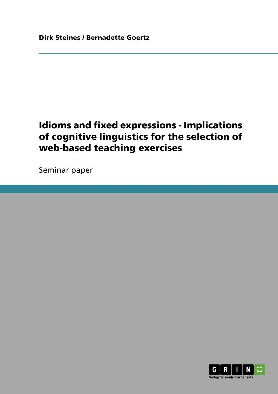 Dirk Steines, Bernadette Goertz Idioms and fixed expressions - Implications of cognitive linguistics for the selection of web-based teaching exercises цена в Москве и Питере
