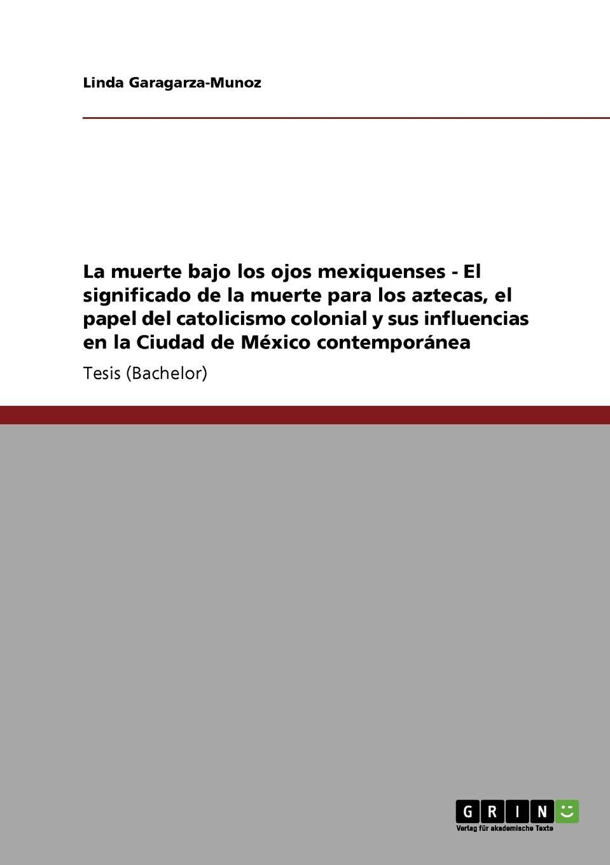 Linda Garagarza-Munoz La muerte bajo los ojos mexiquenses - El significado de la muerte para los aztecas, el papel del catolicismo colonial y sus influencias en la Ciudad de Mexico contemporanea vargas vila la muerte del condor