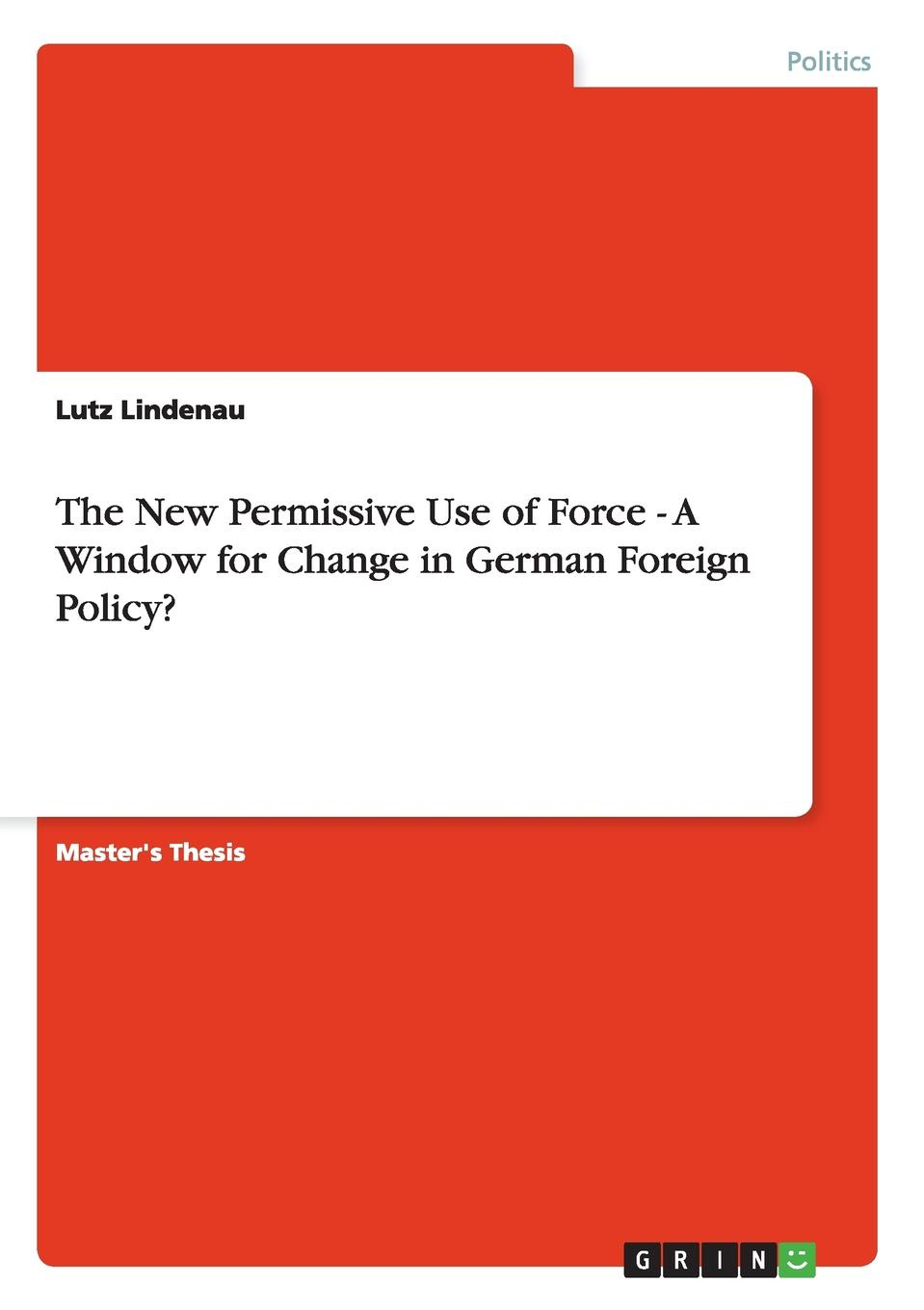 Lutz Lindenau The New Permissive Use of Force - A Window for Change in German Foreign Policy. the emergence of kantian culture in turkish foreign policy 1980 2012