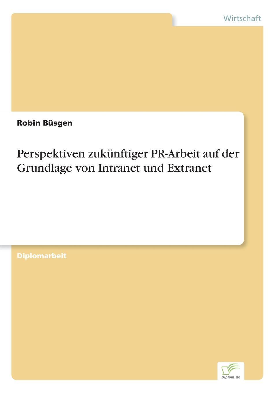 Robin Büsgen Perspektiven zukunftiger PR-Arbeit auf der Grundlage von Intranet und Extranet с марков pr в россии больше чем pr технологии и версии