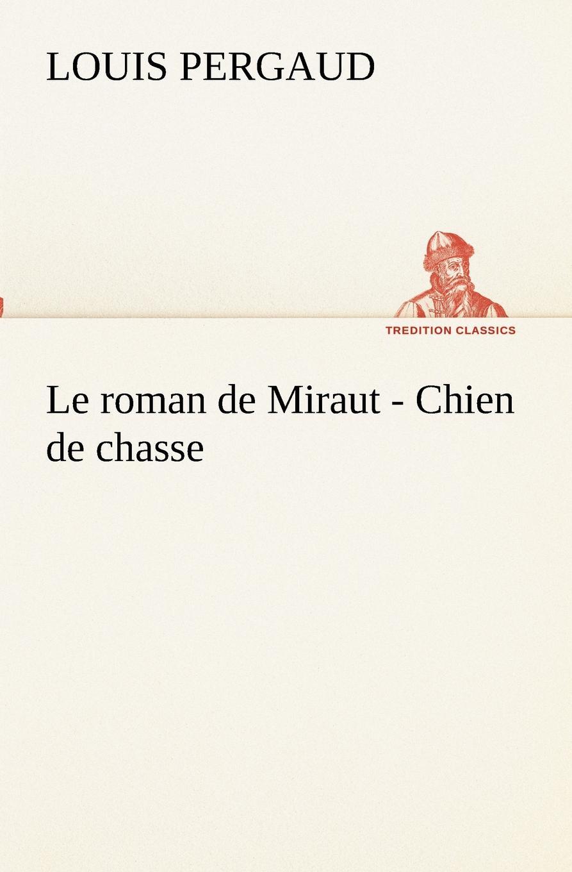 Louis Pergaud Le roman de Miraut - Chien de chasse оскар уайльд la chasse à l oppossum
