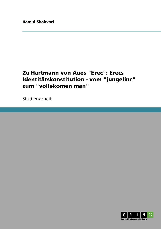 Hamid Shahvari Zu Hartmann von Aues Erec. Erecs Identitatskonstitution - vom jungelinc zum vollekomen man leonie wagenaar zum minnebegriff bei hartmann von aue im erec und im armen heinrich