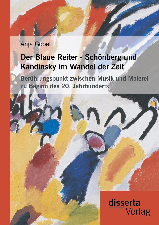 Anja Gobel Der Blaue Reiter - Schonberg Und Kandinsky Im Wandel Der Zeit. Beruhrungspunkt Zwischen Musik Und Malerei Zu Beginn Des 20. Jahrhunderts kandinsky marc and der blaue reiter