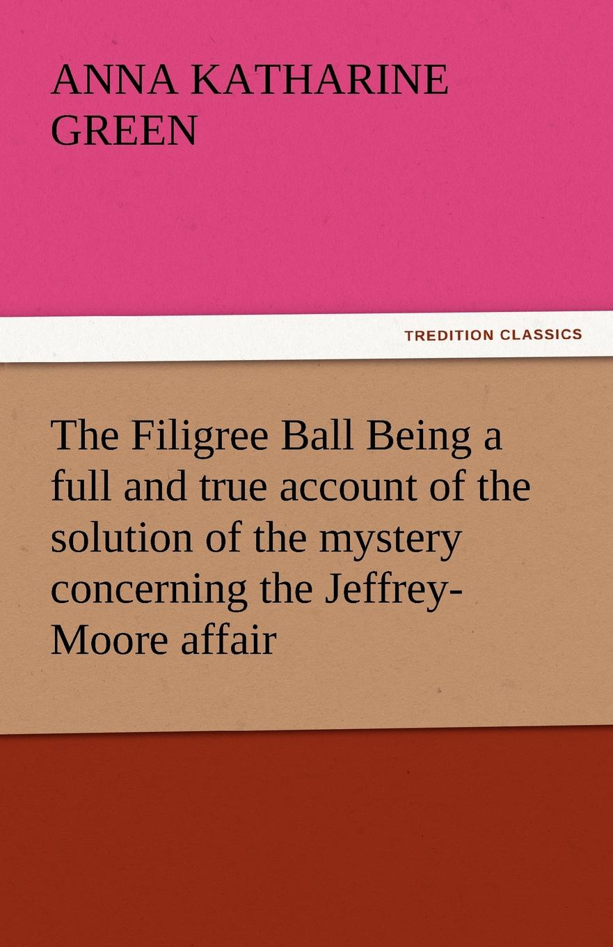 лучшая цена Anna Katharine Green The Filigree Ball Being a full and true account of the solution of the mystery concerning the Jeffrey-Moore affair