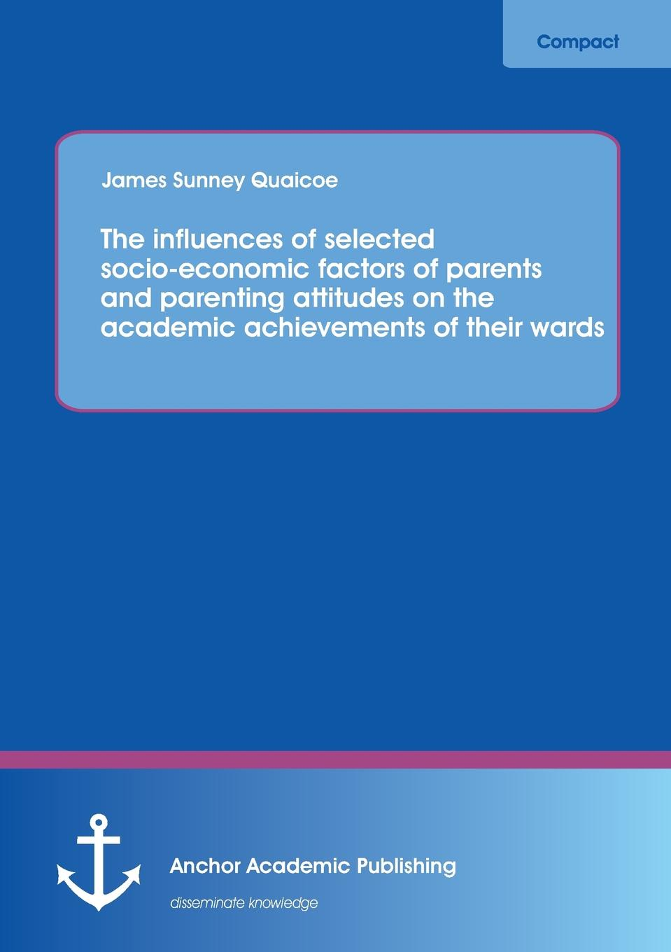 James Sunney Quaicoe The Influences of Selected Socio-Economic Factors of Parents and Parenting Attitudes on the Academic Achievements of Their Wards socio economic determinants of performance of smes