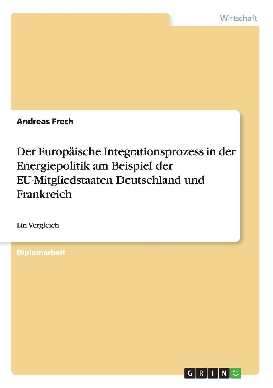 Andreas Frech Der Europaische Integrationsprozess in der Energiepolitik am Beispiel der EU-Mitgliedstaaten Deutschland und Frankreich steffi wilke russland der energiechartavertrag und die eu