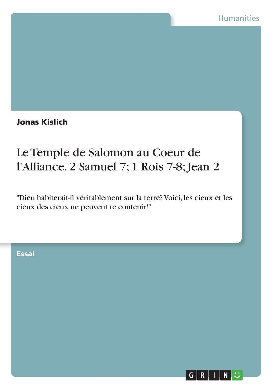 Jonas Kislich Le Temple de Salomon au Coeur de l.Alliance. 2 Samuel 7; 1 Rois 7-8; Jean 2 le protestant cite au tribunal de la parole de dieu dans les saintes ecritures au sujet des points de foi controverses