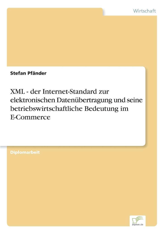 Stefan Pfänder XML - der Internet-Standard zur elektronischen Datenubertragung und seine betriebswirtschaftliche Bedeutung im E-Commerce stefan pfänder xml der internet standard zur elektronischen datenubertragung und seine betriebswirtschaftliche bedeutung im e commerce