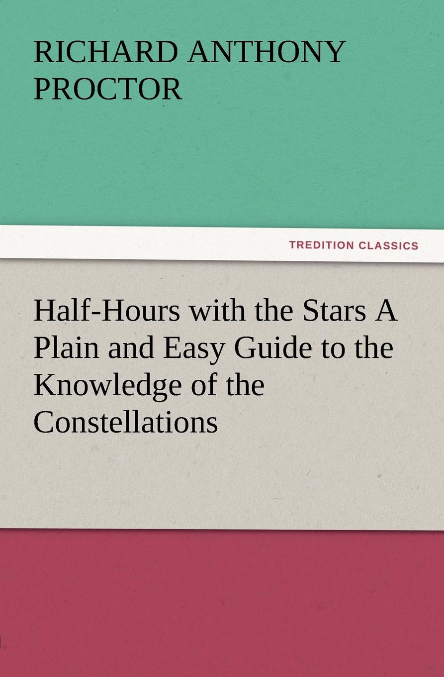 Richard A. Proctor Half-Hours with the Stars a Plain and Easy Guide to the Knowledge of the Constellations