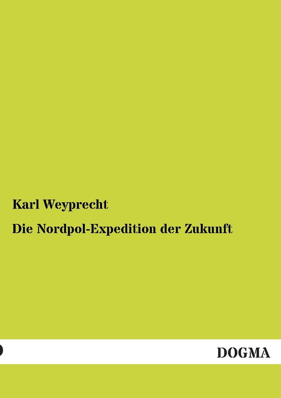Karl Weyprecht Die Nordpol-Expedition Der Zukunft karl weyprecht oesterr ungar arktische expedition 1872 1874 die metamorphosen des polareises