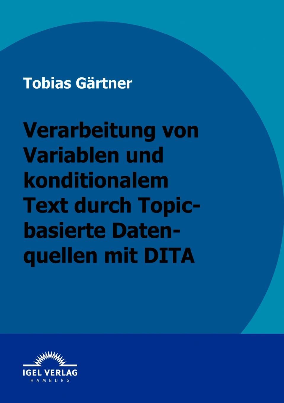 Tobias Gärtner Verarbeitung von Variablen und konditionalen Text durch Topic-basierte Datenquellen mit DITA sissi closs dita der topic basierte xml standard ein schneller einstieg
