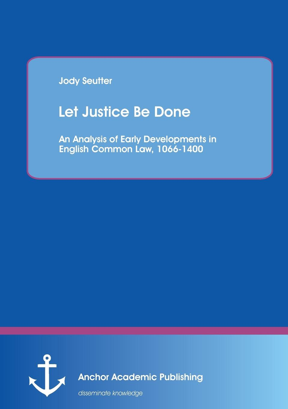где купить Jody Seutter Let Justice Be Done. An Analysis of Early Developments in English Common Law, 1066-1400 по лучшей цене