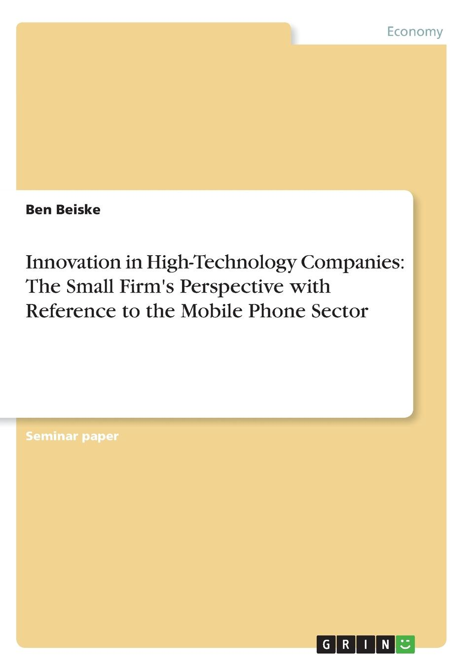 Ben Beiske Innovation in High-Technology Companies. The Small Firm.s Perspective with Reference to the Mobile Phone Sector intellectual property and innovation management in small firms