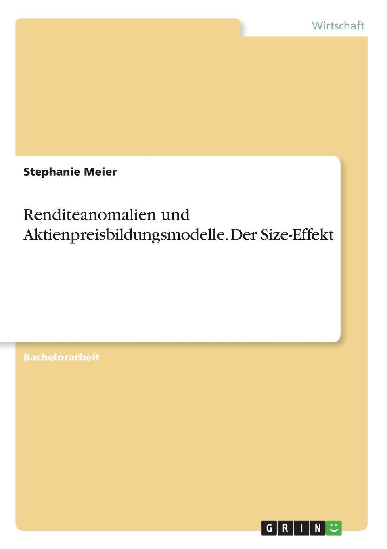 Renditeanomalien und Aktienpreisbildungsmodelle. Der Size-Effekt Bachelorarbeit aus dem Jahr 2017 im Fachbereich BWL - Sonstiges...