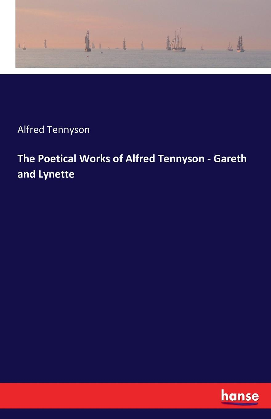 Alfred Tennyson The Poetical Works of Alfred Tennyson - Gareth and Lynette alfred tennyson the lady of shalott