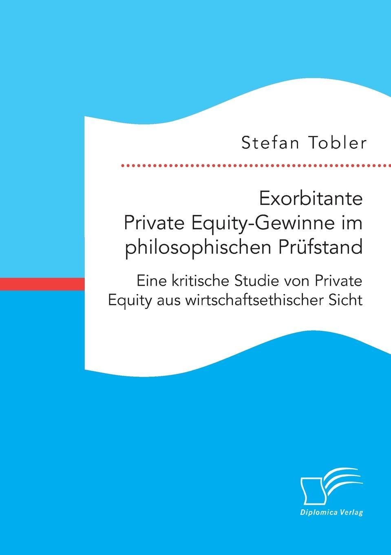 Stefan Tobler Exorbitante Private Equity-Gewinne im philosophischen Prufstand. Eine kritische Studie von Private Equity aus wirtschaftsethischer Sicht bowen white mastering private equity set
