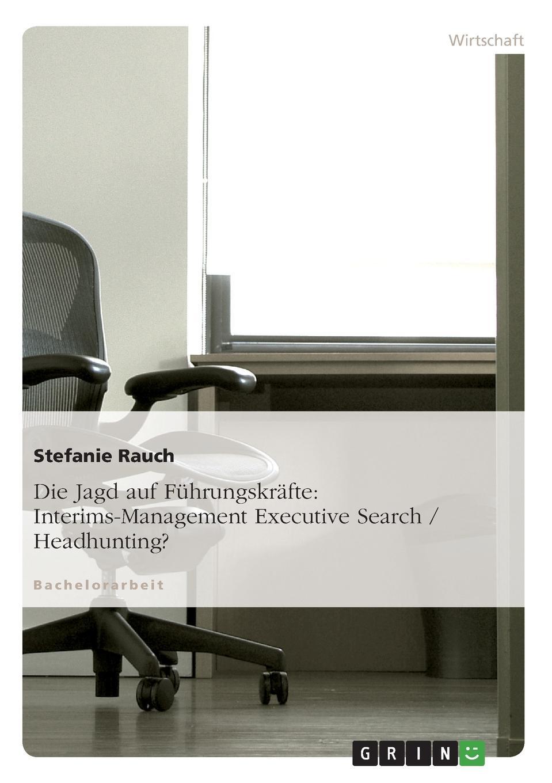 Die Jagd auf Fuhrungskrafte. Interims-Management Executive Search / Headhunting. Bachelorarbeit aus dem Jahr 2009 im Fachbereich BWL...