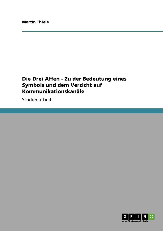 Martin Thiele Die Drei Affen - Zu der Bedeutung eines Symbols und dem Verzicht auf Kommunikationskanale ullrich affen ernst genommen