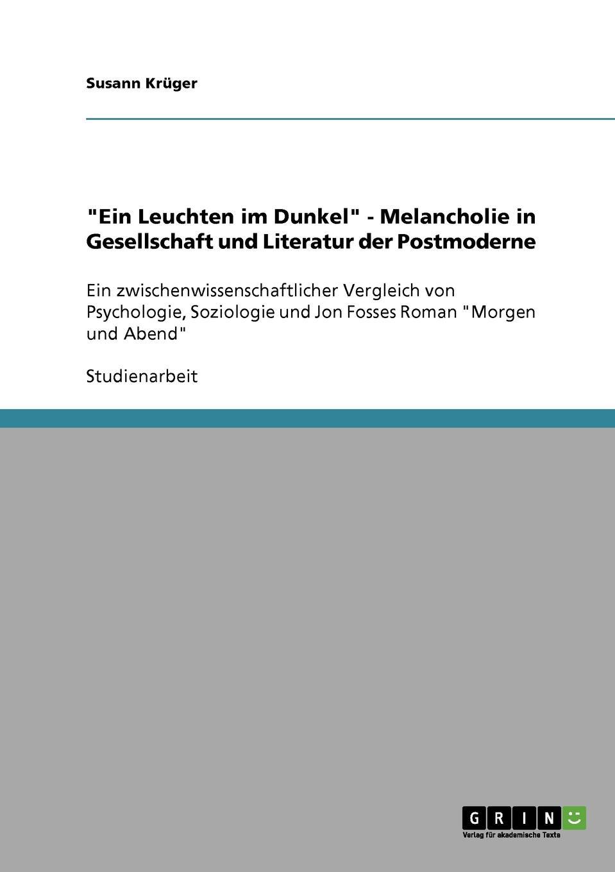 `Ein Leuchten im Dunkel` - Melancholie in Gesellschaft und Literatur der Postmoderne. Susann Kr?ger