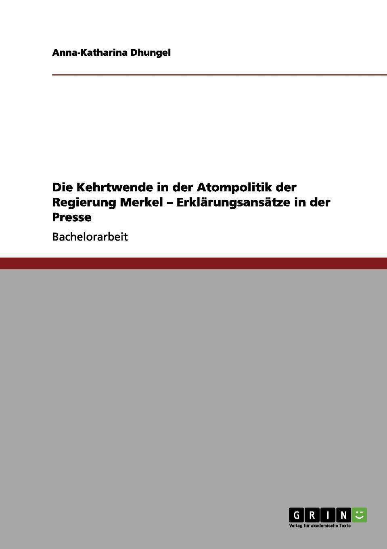 Die Kehrtwende in der Atompolitik der Regierung Merkel - Erklarungsansatze in der Presse. Anna-Katharina Dhungel