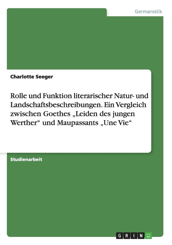 Rolle und Funktion literarischer Natur- und Landschaftsbeschreibungen. Ein Vergleich zwischen Goethes .Leiden des jungen Werther` und Maupassants .Une Vie`. Charlotte Seeger