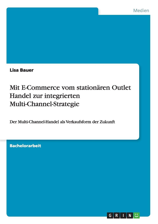 Mit E-Commerce vom stationaren Outlet Handel zur integrierten Multi-Channel-Strategie. Lisa Bauer