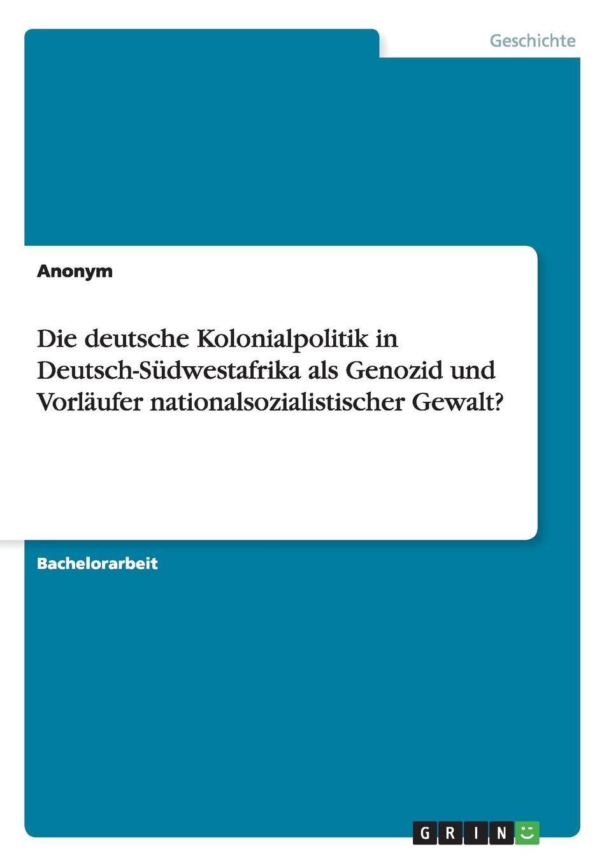 Die deutsche Kolonialpolitik in Deutsch-Sudwestafrika als Genozid und Vorlaufer nationalsozialistischer Gewalt.. Неустановленный автор
