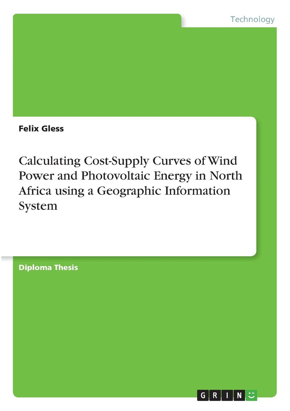 Calculating Cost-Supply Curves of Wind Power and Photovoltaic Energy in North Africa using a Geographic Information System. Felix Gless