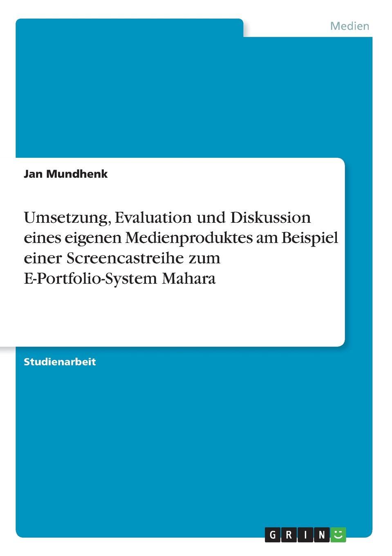 Umsetzung, Evaluation und Diskussion eines eigenen Medienproduktes am Beispiel einer Screencastreihe zum E-Portfolio-System Mahara. Jan Mundhenk