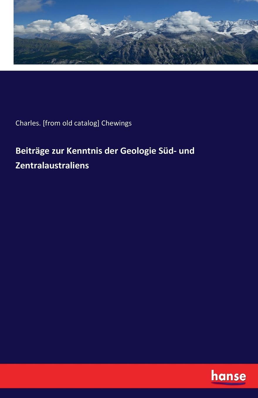 Beitrage zur Kenntnis der Geologie Sud- und Zentralaustraliens. Charles. [from old catalog] Chewings