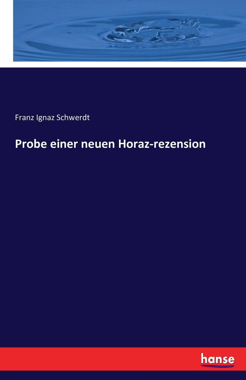 Probe einer neuen Horaz-rezension. Franz Ignaz Schwerdt