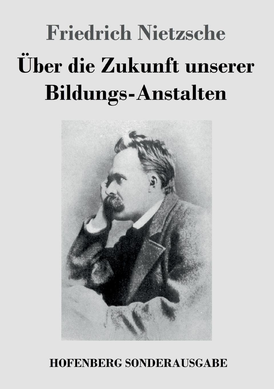 Friedrich Nietzsche Uber die Zukunft unserer Bildungs-Anstalten friedrich nietzsche uber die zukunft unserer bildungs anstalten