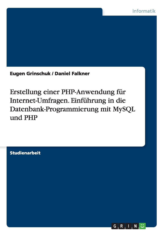 Eugen Grinschuk, Daniel Falkner Erstellung einer PHP-Anwendung fur Internet-Umfragen. Einfuhrung in die Datenbank-Programmierung mit MySQL und PHP
