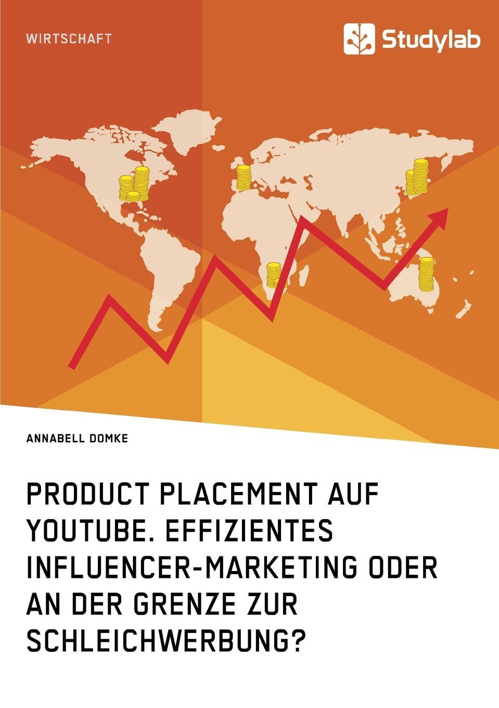 Annabell Domke Product Placement auf YouTube. Effizientes Influencer-Marketing oder an der Grenze zur Schleichwerbung. tina r erfolgsfaktoren des product placements in kinospielfilmen