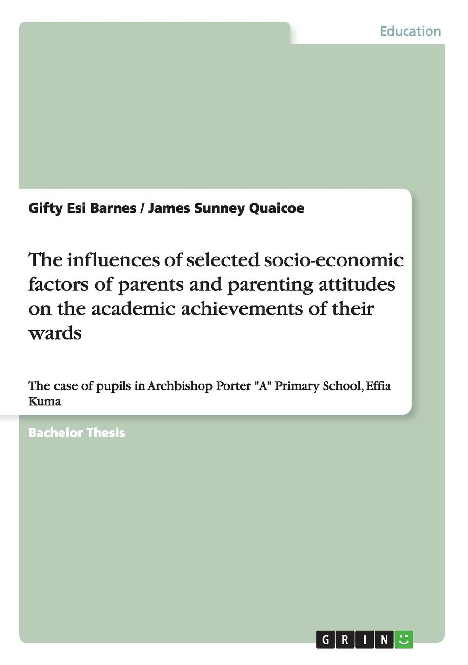 James Sunney Quaicoe, Gifty Esi Barnes The influences of selected socio-economic factors of parents and parenting attitudes on the academic achievements of their wards socio economic determinants of performance of smes