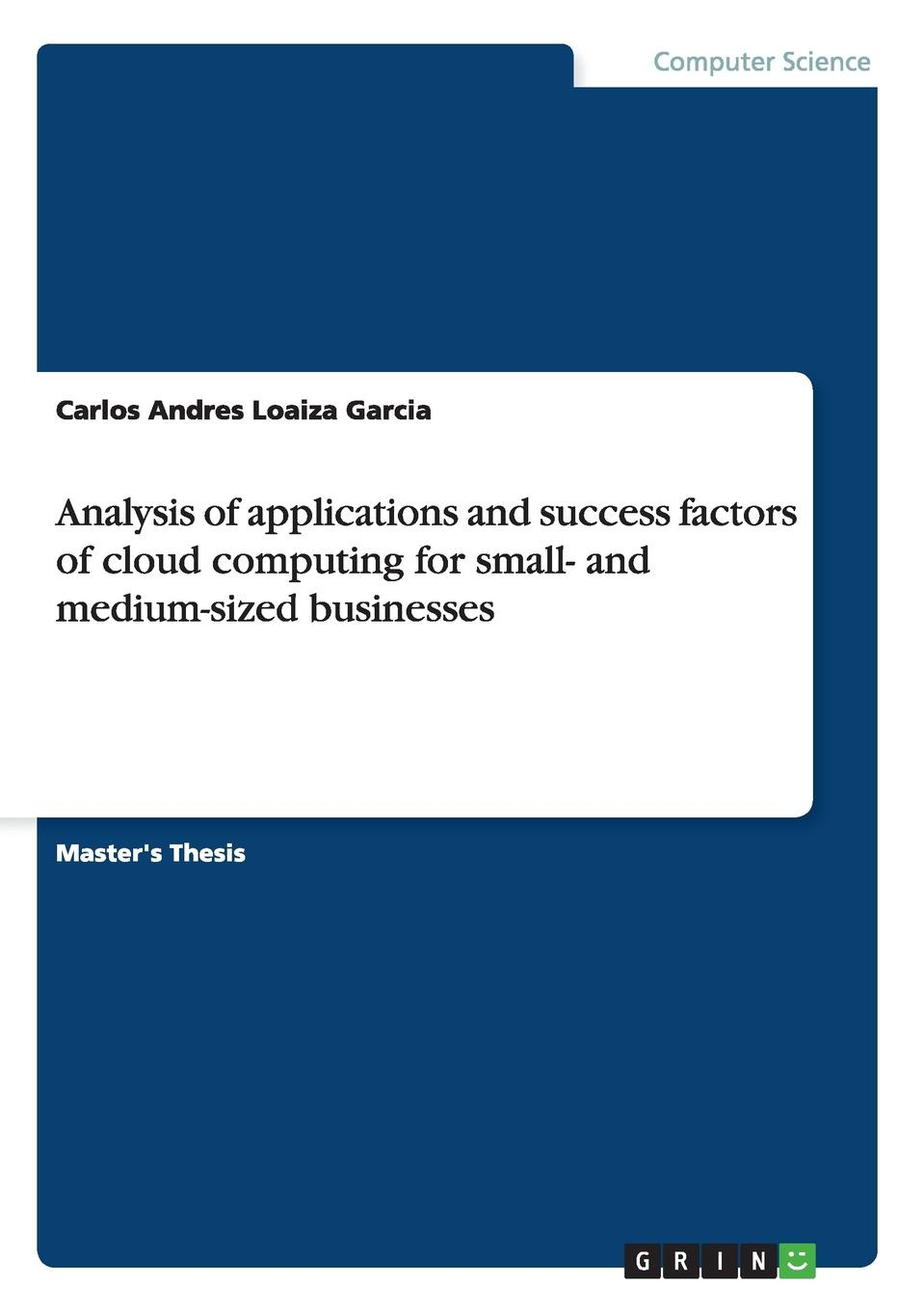 Carlos Andres Loaiza Garcia Analysis of applications and success factors of cloud computing for small- and medium-sized businesses activity based costing making it work for small and mid sized companies