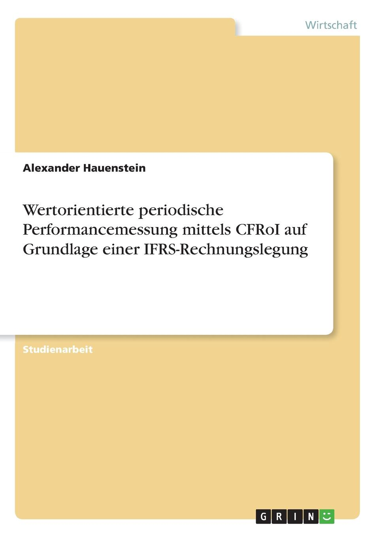 Wertorientierte periodische Performancemessung mittels CFRoI auf Grundlage einer IFRS-Rechnungslegung Studienarbeit aus dem Jahr 2004 im Fachbereich BWL - Controlling...
