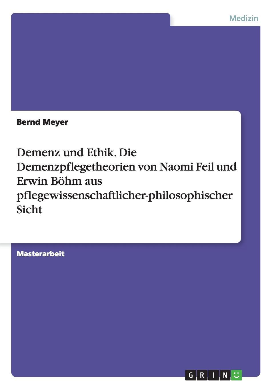 Demenz und Ethik. Die Demenzpflegetheorien von Naomi Feil und Erwin Bohm aus pflegewissenschaftlicher-philosophischer Sicht
