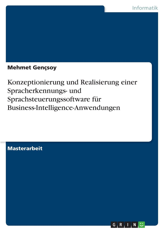 Mehmet Gençsoy Konzeptionierung und Realisierung einer Spracherkennungs- und Sprachsteuerungssoftware fur Business-Intelligence-Anwendungen