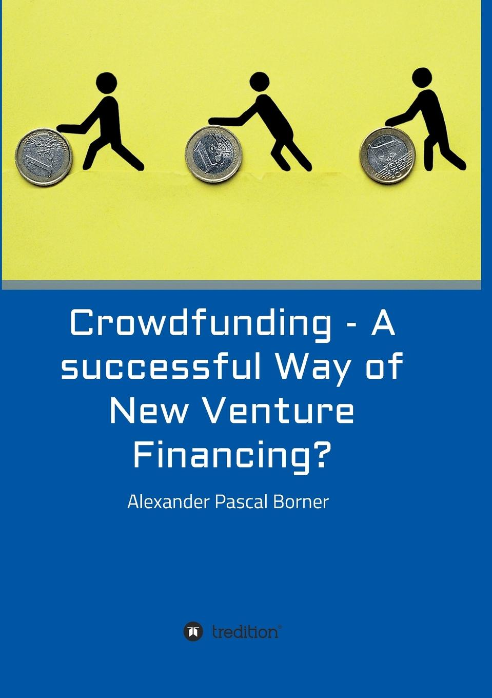 Alexander Pascal Borner Crowdfunding - A successful Way of New Venture Financing. crowdfunding