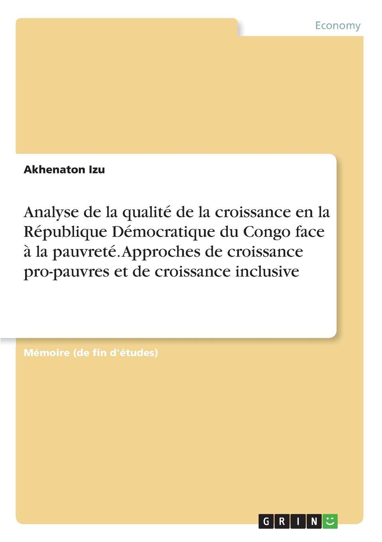 Akhenaton Izu Analyse de la qualite de la croissance en la Republique Democratique du Congo face a la pauvrete. Approches de croissance pro-pauvres et de croissance inclusive цены