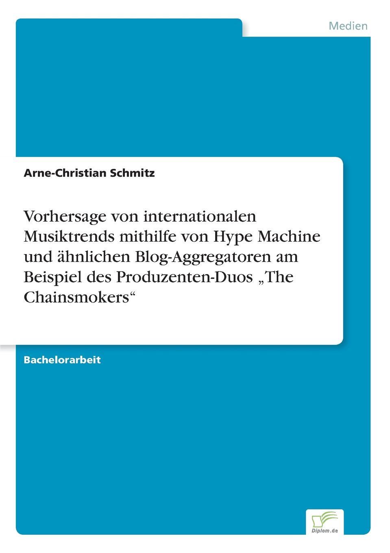 Arne-Christian Schmitz Vorhersage von internationalen Musiktrends mithilfe Hype Machine und ahnlichen Blog-Aggregatoren am Beispiel des Produzenten-Duos .The Chainsmokers
