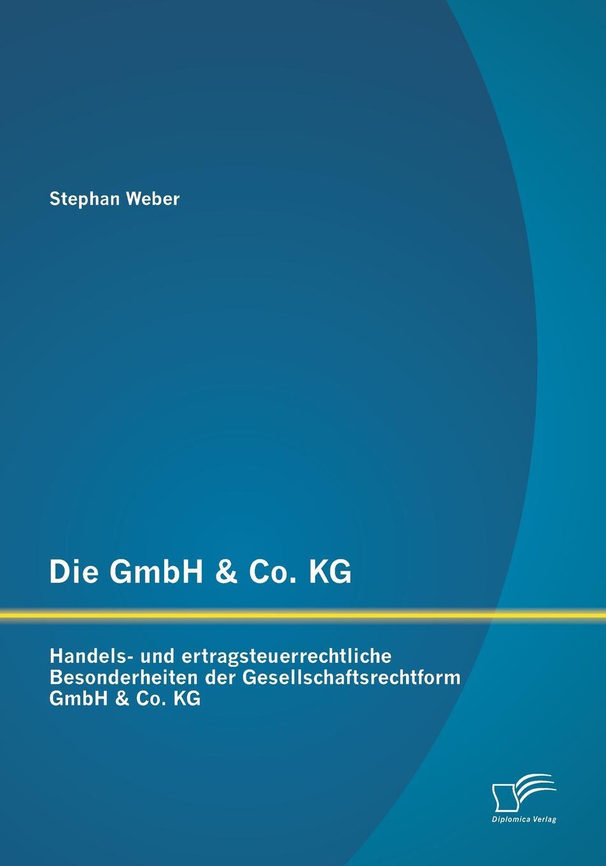 Die Gmbh . Co. Kg. Handels- Und Ertragsteuerrechtliche Besonderheiten Der Gesellschaftsrechtform Gmbh . Co. Kg