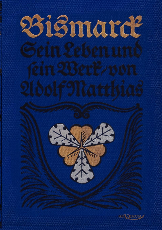 Adolf Matthias Bismarck - Sein Leben und sein Werk matthias mieses die gesetze der schriftgeschichte konfession und schrift im leben der volker ein versuch classic reprint