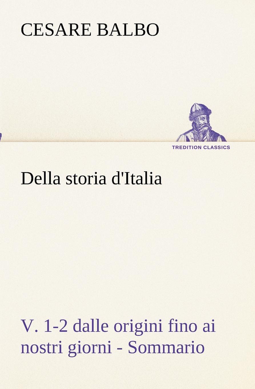 Cesare Balbo Della storia d.Italia, v. 1-2 dalle origini fino ai nostri giorni - Sommario cesare balbo lettere di politica e letteratura