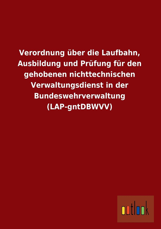 Ohne Autor Verordnung Uber Die Laufbahn, Ausbildung Und Prufung Fur Den Gehobenen Nichttechnischen Verwaltungsdienst in Der Bundeswehrverwaltung (Lap-Gntdbwvv)