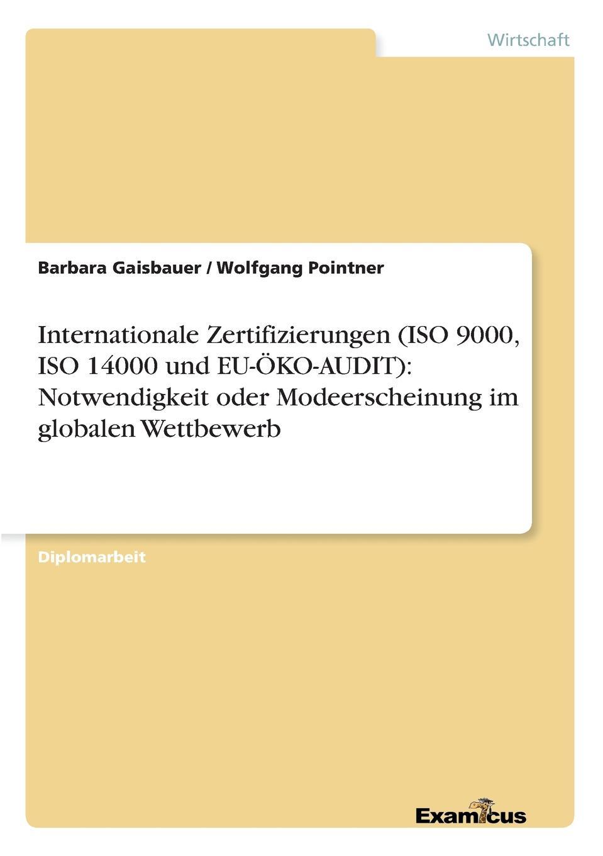 Barbara Gaisbauer, Wolfgang Pointner Internationale Zertifizierungen (ISO 9000, ISO 14000 und EU-OKO-AUDIT). Notwendigkeit oder Modeerscheinung im globalen Wettbewerb